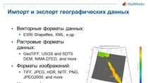 В этом вебинаре основное внимание уделяется методам работы с инструментом MathWorks, в котором реализованы геоинформационные системы – Mapping Toolbox. На простых примерах показаны методы работы с картами, включая доступ к географически привязанным с